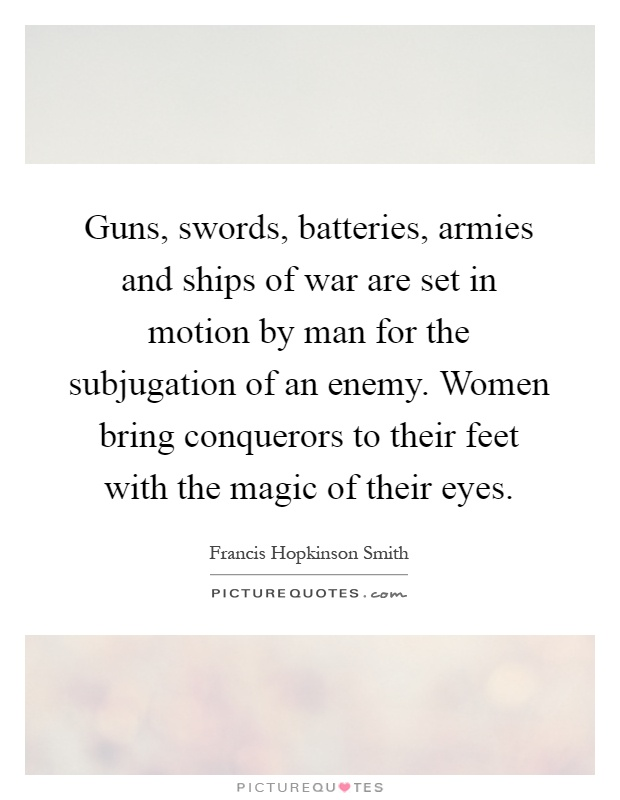 Guns, swords, batteries, armies and ships of war are set in motion by man for the subjugation of an enemy. Women bring conquerors to their feet with the magic of their eyes Picture Quote #1