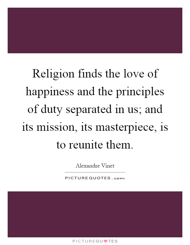 Religion finds the love of happiness and the principles of duty separated in us; and its mission, its masterpiece, is to reunite them Picture Quote #1