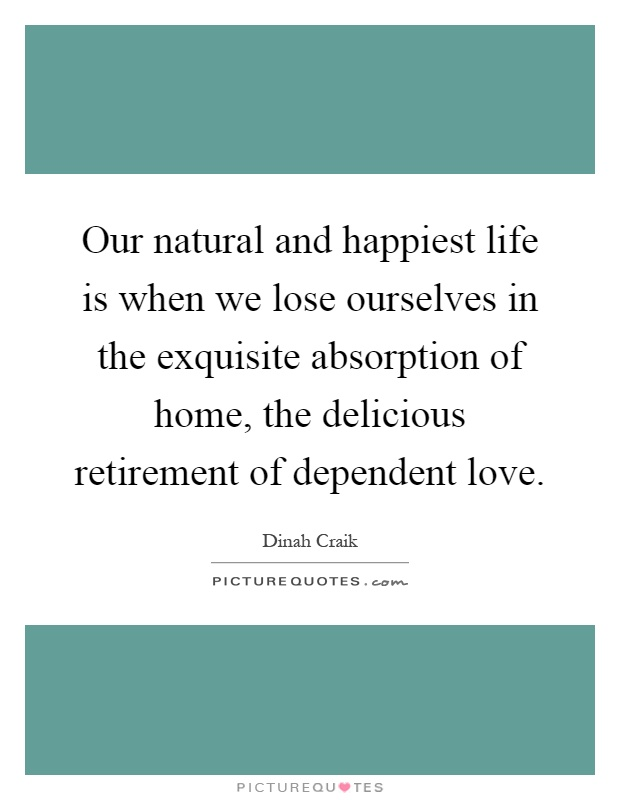 Our natural and happiest life is when we lose ourselves in the exquisite absorption of home, the delicious retirement of dependent love Picture Quote #1