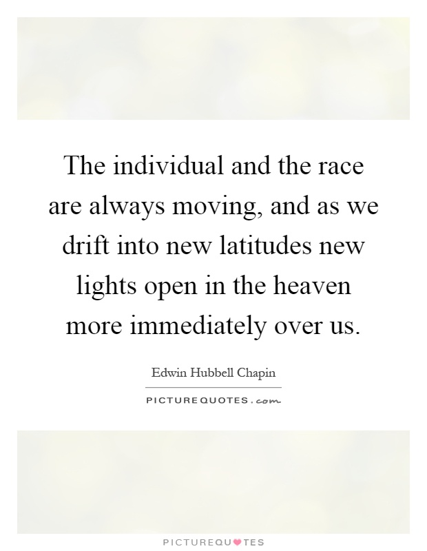 The individual and the race are always moving, and as we drift into new latitudes new lights open in the heaven more immediately over us Picture Quote #1
