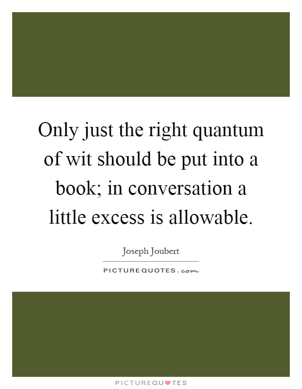Only just the right quantum of wit should be put into a book; in conversation a little excess is allowable Picture Quote #1