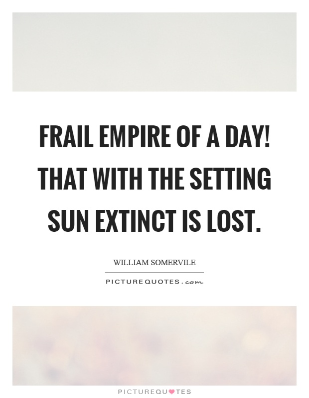 Frail empire of a day! That with the setting sun extinct is lost Picture Quote #1