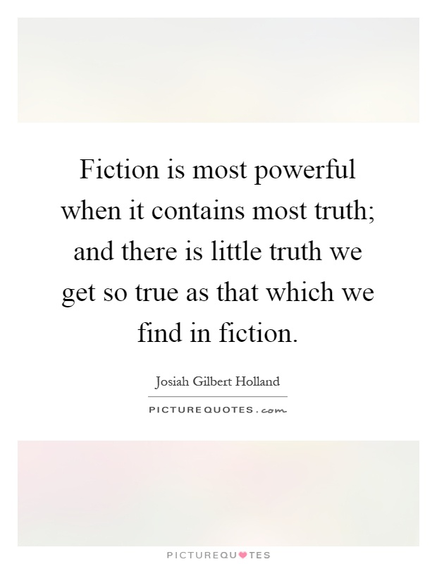 Fiction is most powerful when it contains most truth; and there is little truth we get so true as that which we find in fiction Picture Quote #1