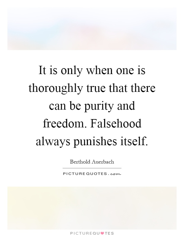 It is only when one is thoroughly true that there can be purity and freedom. Falsehood always punishes itself Picture Quote #1