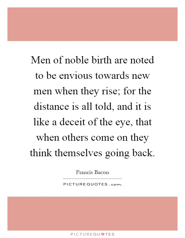 Men of noble birth are noted to be envious towards new men when they rise; for the distance is all told, and it is like a deceit of the eye, that when others come on they think themselves going back Picture Quote #1