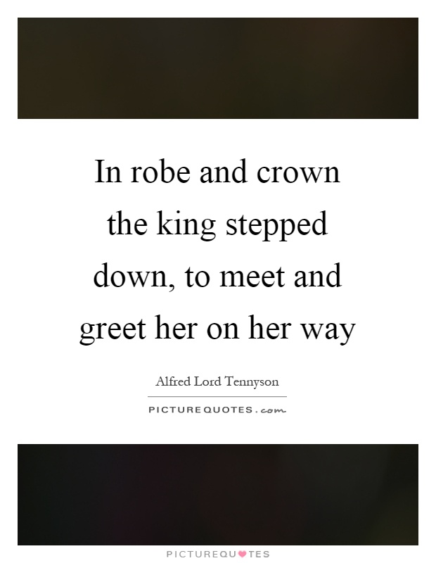 In robe and crown the king stepped down, to meet and greet her on her way Picture Quote #1