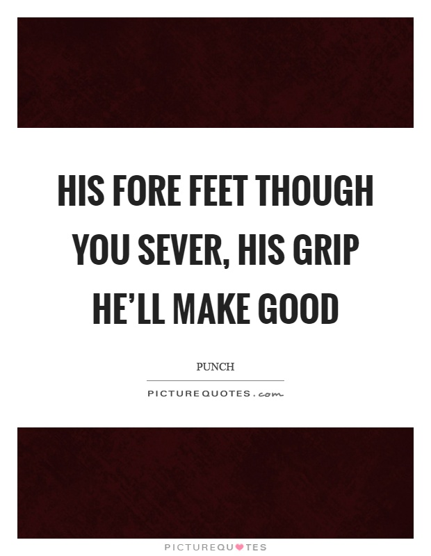 His fore feet though you sever, his grip he'll make good Picture Quote #1