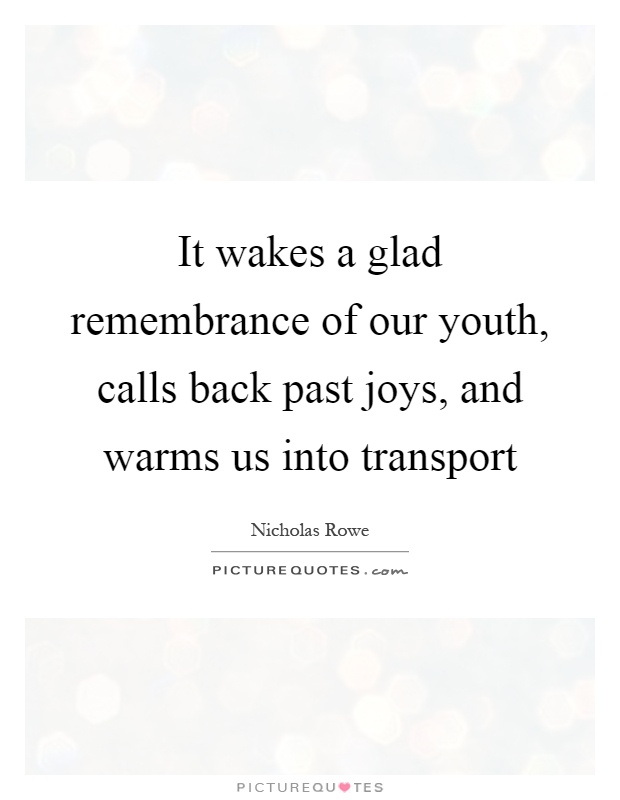 It wakes a glad remembrance of our youth, calls back past joys, and warms us into transport Picture Quote #1