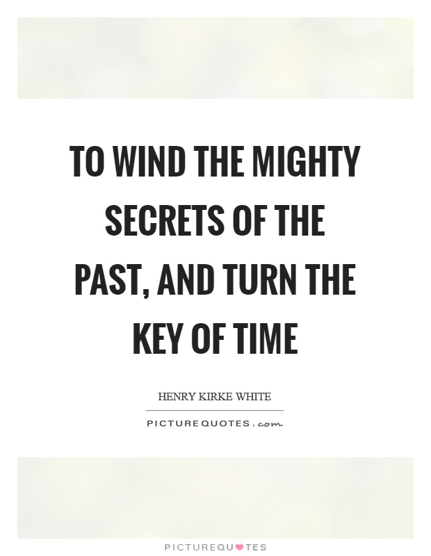 To wind the mighty secrets of the past, and turn the key of time Picture Quote #1