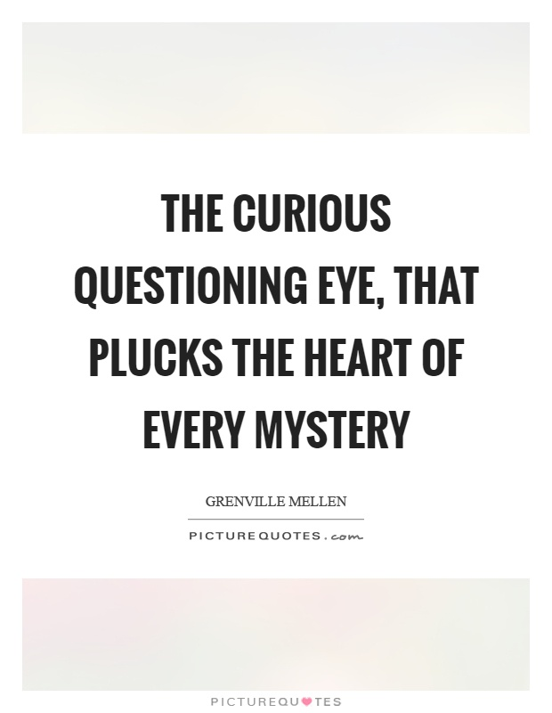 The curious questioning eye, that plucks the heart of every mystery Picture Quote #1