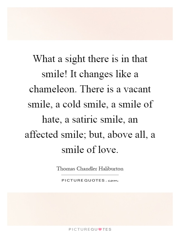 What a sight there is in that smile! It changes like a chameleon. There is a vacant smile, a cold smile, a smile of hate, a satiric smile, an affected smile; but, above all, a smile of love Picture Quote #1