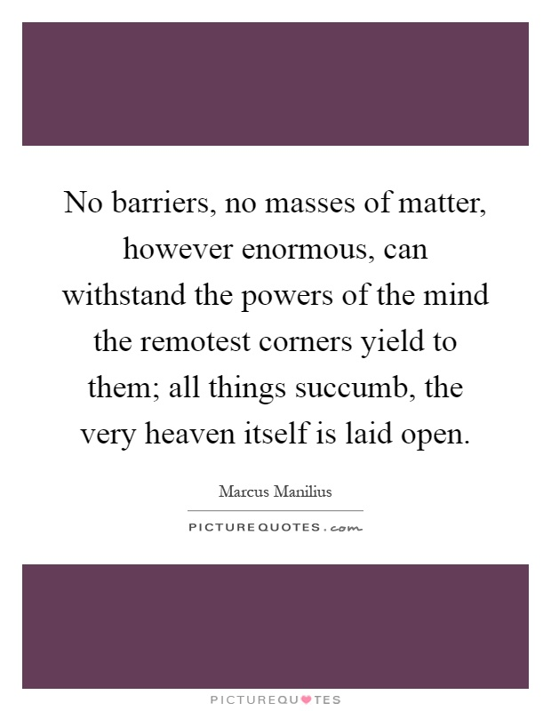 No barriers, no masses of matter, however enormous, can withstand the powers of the mind the remotest corners yield to them; all things succumb, the very heaven itself is laid open Picture Quote #1
