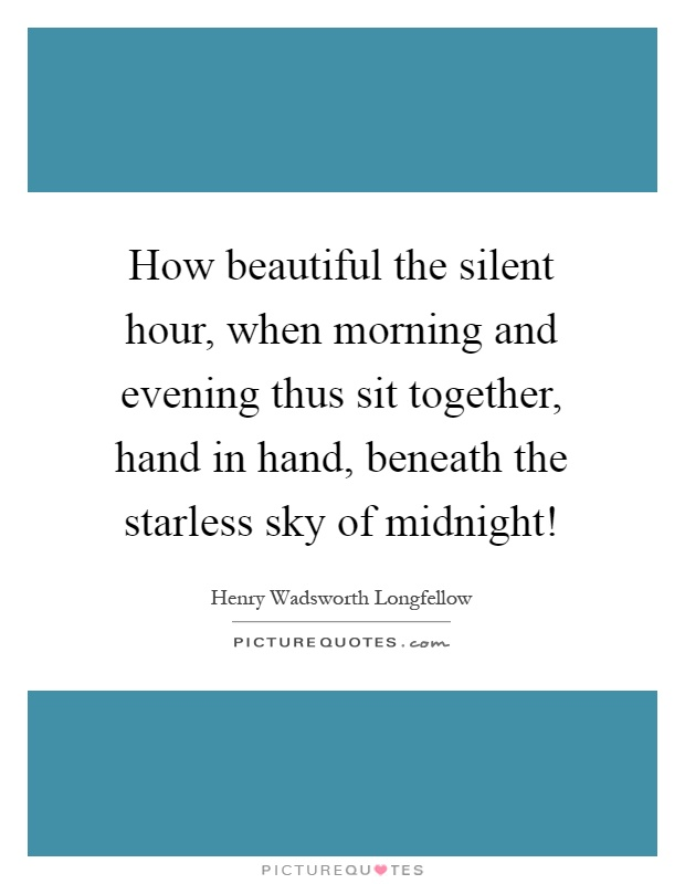 How beautiful the silent hour, when morning and evening thus sit together, hand in hand, beneath the starless sky of midnight! Picture Quote #1