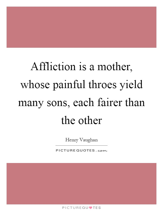 Affliction is a mother, whose painful throes yield many sons, each fairer than the other Picture Quote #1