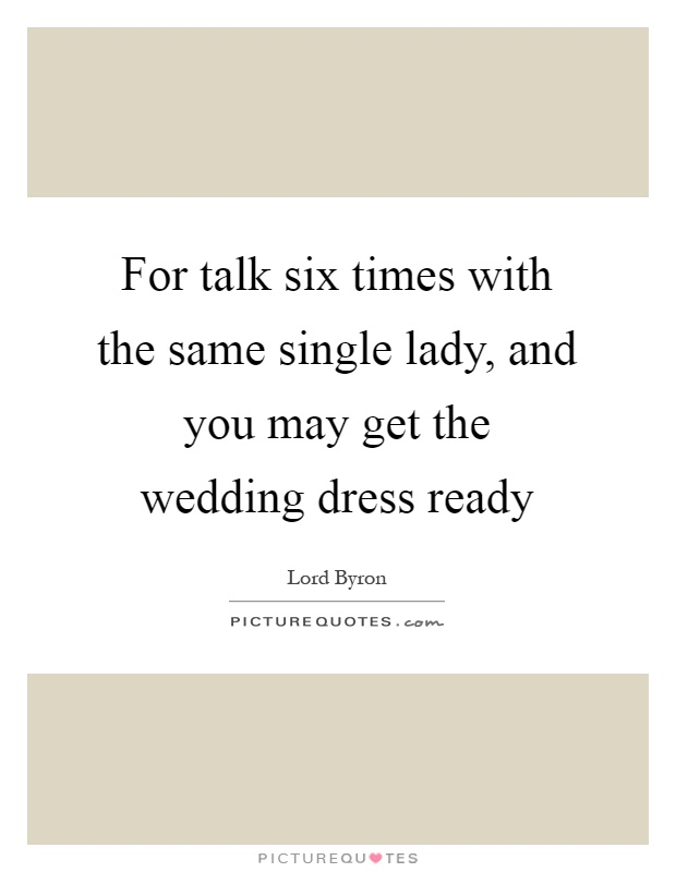 For talk six times with the same single lady, and you may get the wedding dress ready Picture Quote #1