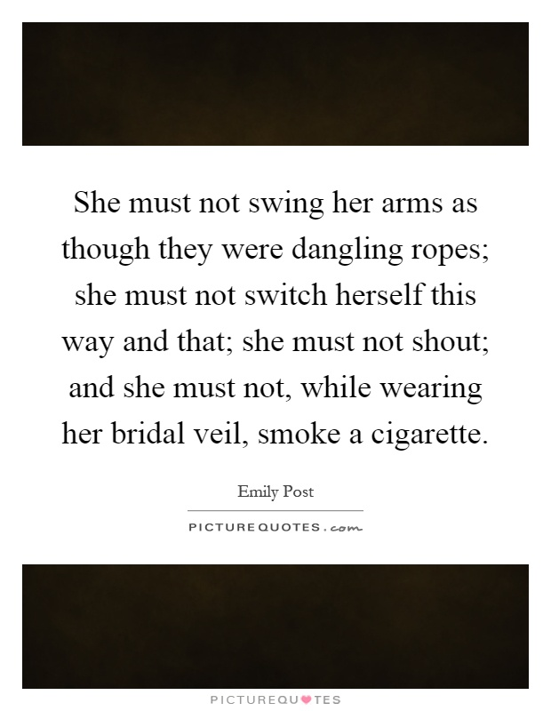 She must not swing her arms as though they were dangling ropes; she must not switch herself this way and that; she must not shout; and she must not, while wearing her bridal veil, smoke a cigarette Picture Quote #1