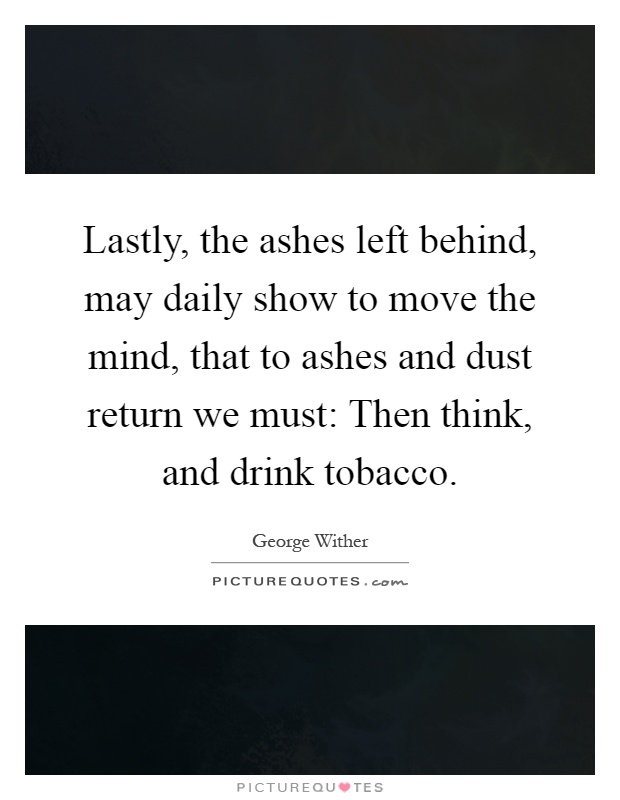 Lastly, the ashes left behind, may daily show to move the mind, that to ashes and dust return we must: Then think, and drink tobacco Picture Quote #1