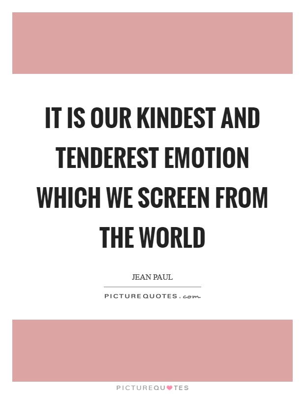 It is our kindest and tenderest emotion which we screen from the world Picture Quote #1