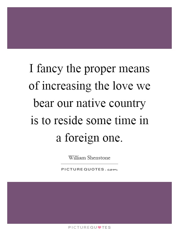 I fancy the proper means of increasing the love we bear our native country is to reside some time in a foreign one Picture Quote #1