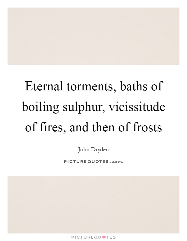 Eternal torments, baths of boiling sulphur, vicissitude of fires, and then of frosts Picture Quote #1