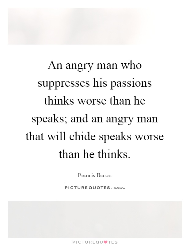 An angry man who suppresses his passions thinks worse than he speaks; and an angry man that will chide speaks worse than he thinks Picture Quote #1