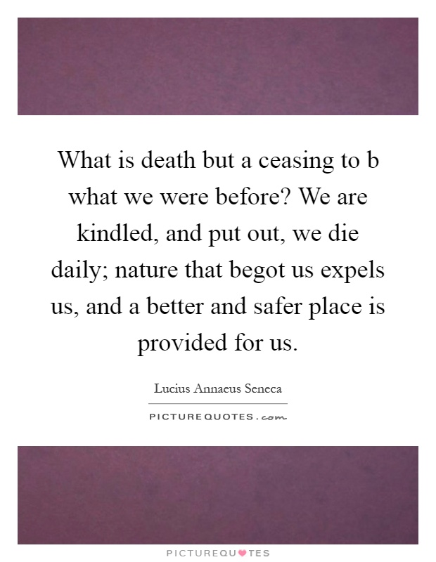 What is death but a ceasing to b what we were before? We are kindled, and put out, we die daily; nature that begot us expels us, and a better and safer place is provided for us Picture Quote #1