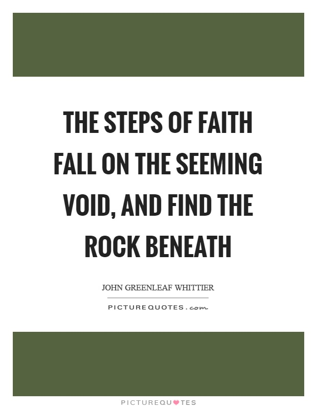 The steps of faith fall on the seeming void, and find the rock beneath Picture Quote #1