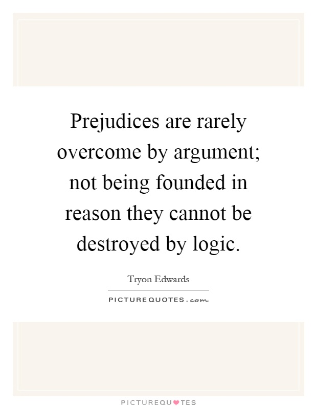 Prejudices are rarely overcome by argument; not being founded in reason they cannot be destroyed by logic Picture Quote #1