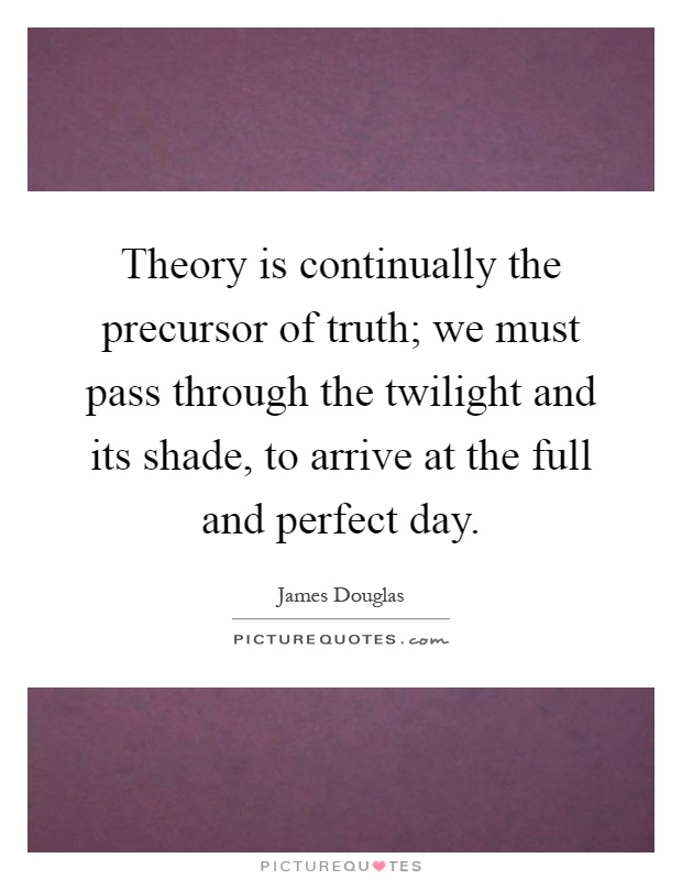 Theory is continually the precursor of truth; we must pass through the twilight and its shade, to arrive at the full and perfect day Picture Quote #1