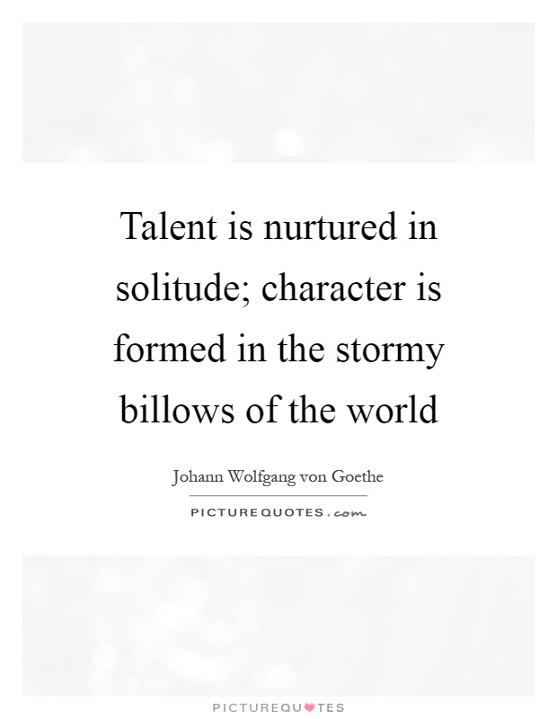 Talent is nurtured in solitude; character is formed in the stormy billows of the world Picture Quote #1