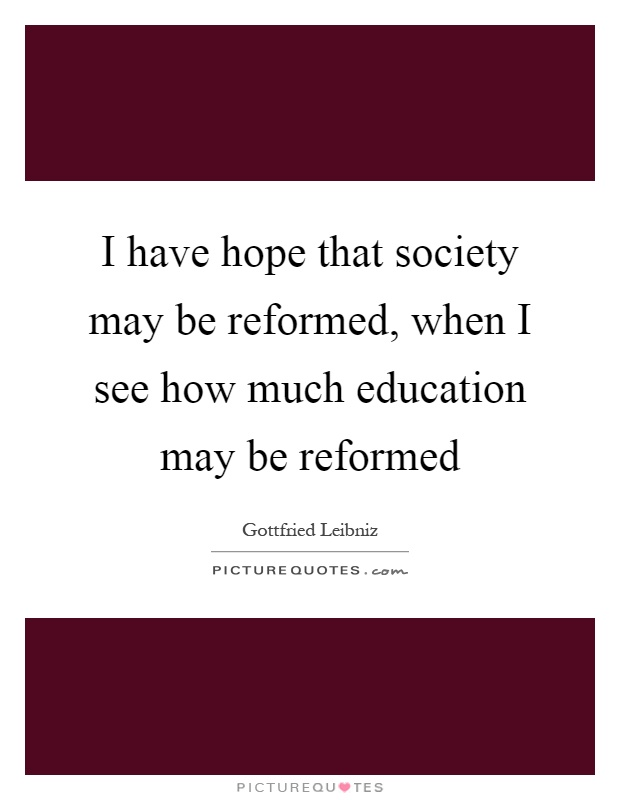 I have hope that society may be reformed, when I see how much education may be reformed Picture Quote #1