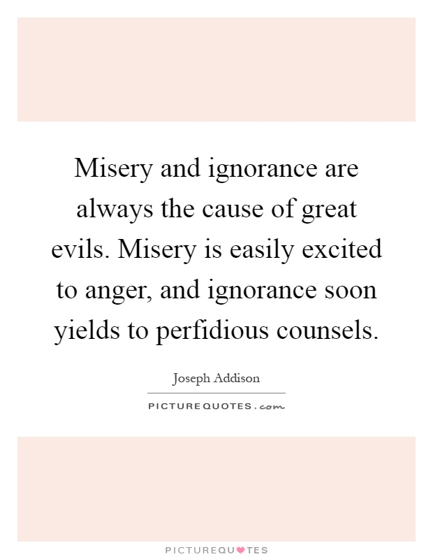Misery and ignorance are always the cause of great evils. Misery is easily excited to anger, and ignorance soon yields to perfidious counsels Picture Quote #1