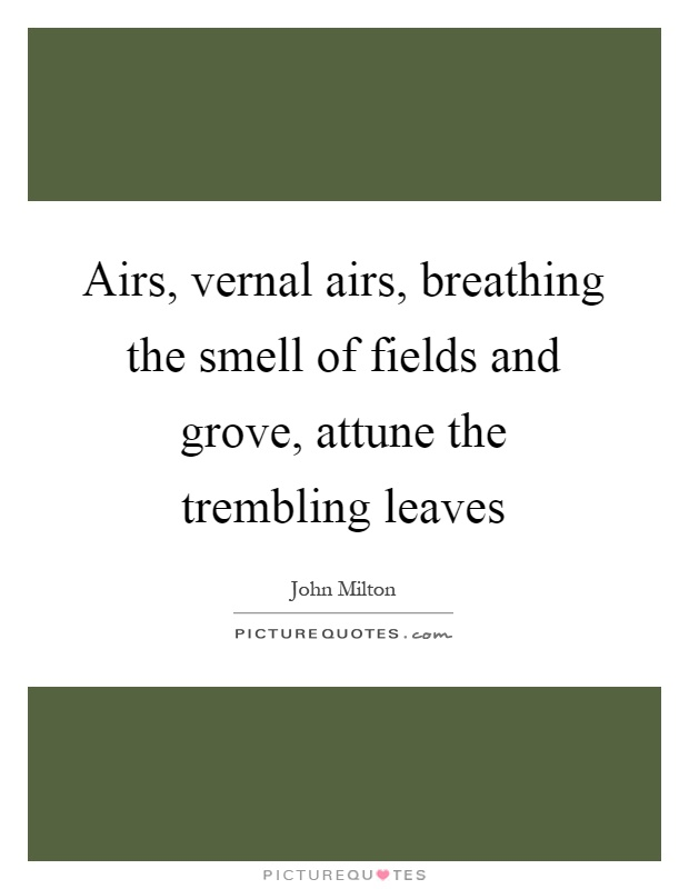 Airs, vernal airs, breathing the smell of fields and grove, attune the trembling leaves Picture Quote #1