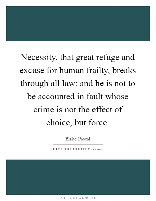 Necessity, that great refuge and excuse for human frailty, breaks through all law; and he is not to be accounted in fault whose crime is not the effect of choice, but force Picture Quote #1