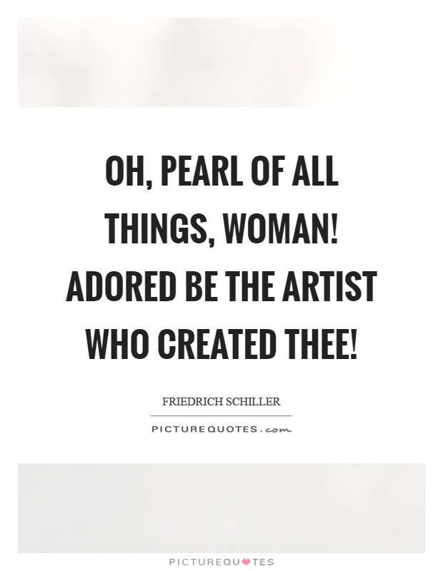 Oh, pearl of all things, woman! Adored be the artist who created thee! Picture Quote #1