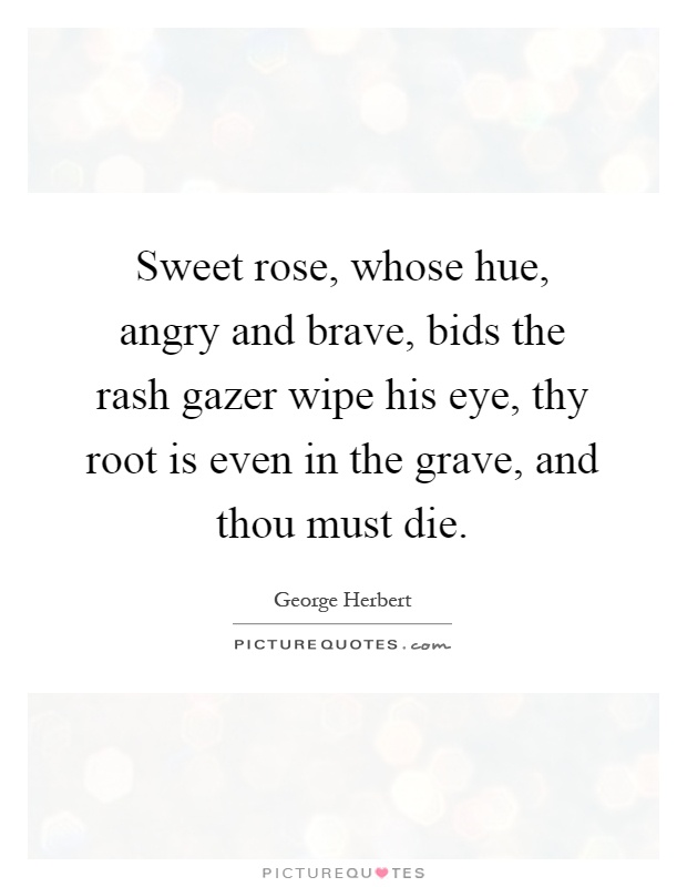 Sweet rose, whose hue, angry and brave, bids the rash gazer wipe his eye, thy root is even in the grave, and thou must die Picture Quote #1
