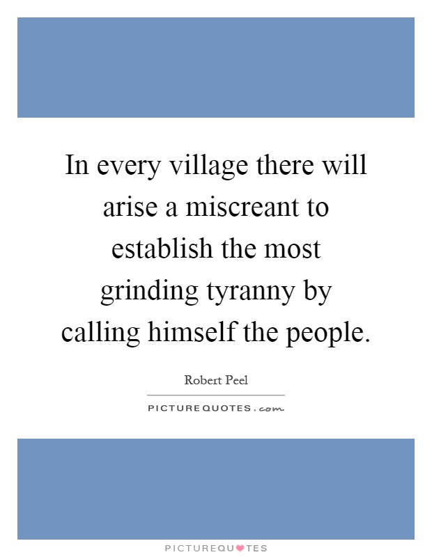 In every village there will arise a miscreant to establish the most grinding tyranny by calling himself the people Picture Quote #1