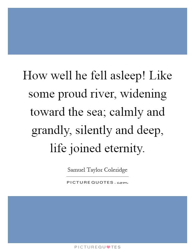 How well he fell asleep! Like some proud river, widening toward the sea; calmly and grandly, silently and deep, life joined eternity Picture Quote #1