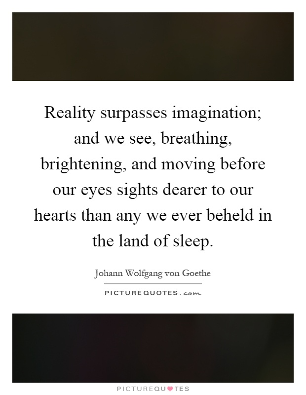 Reality surpasses imagination; and we see, breathing, brightening, and moving before our eyes sights dearer to our hearts than any we ever beheld in the land of sleep Picture Quote #1