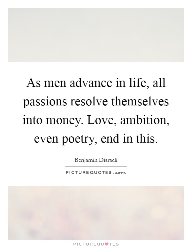 As men advance in life, all passions resolve themselves into money. Love, ambition, even poetry, end in this Picture Quote #1