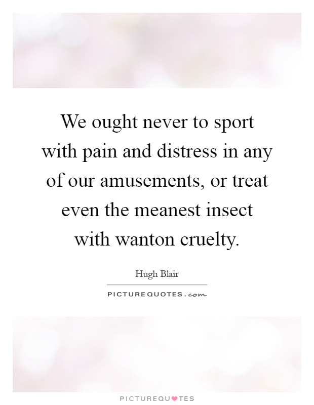 We ought never to sport with pain and distress in any of our amusements, or treat even the meanest insect with wanton cruelty Picture Quote #1