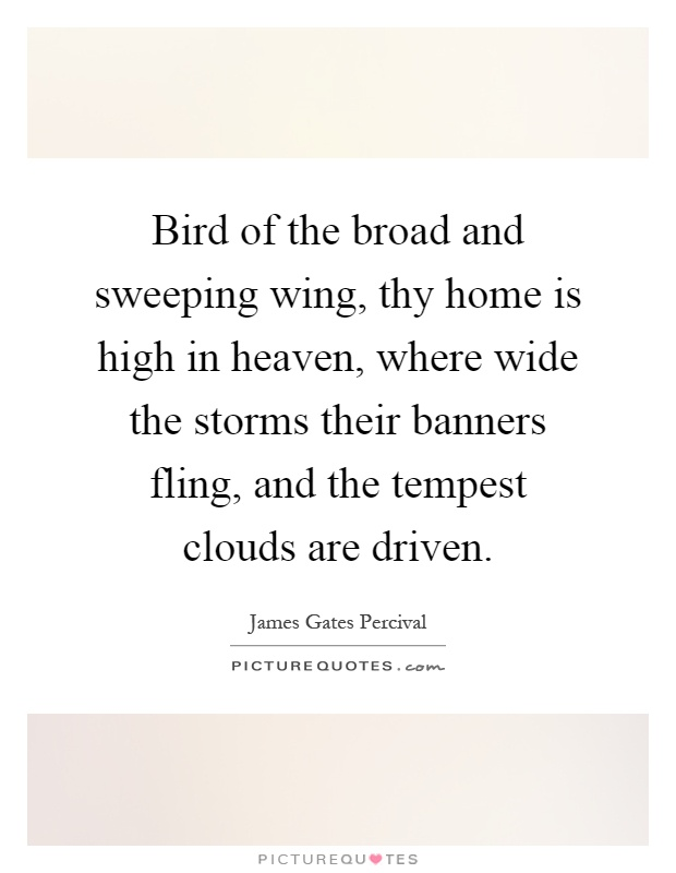 Bird of the broad and sweeping wing, thy home is high in heaven, where wide the storms their banners fling, and the tempest clouds are driven Picture Quote #1