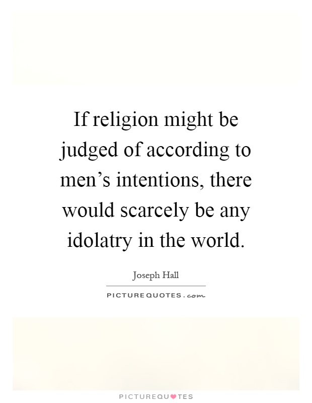 idolatry and quote I think he's taking idolatry to the extreme, almost to the point of it being illogical everyone is guilty of these things in some form or another but i don't.