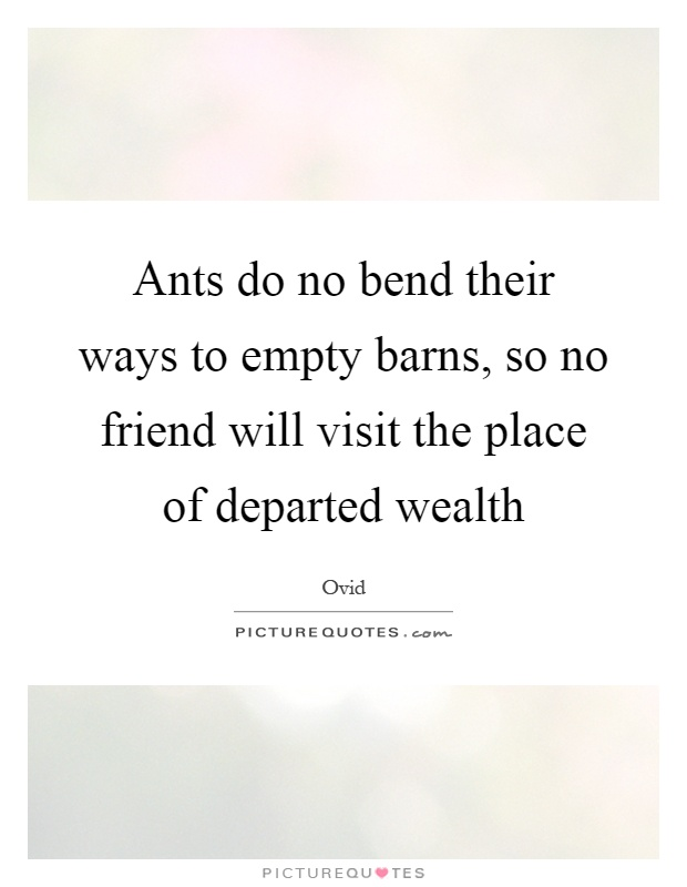 Ants do no bend their ways to empty barns, so no friend will visit the place of departed wealth Picture Quote #1
