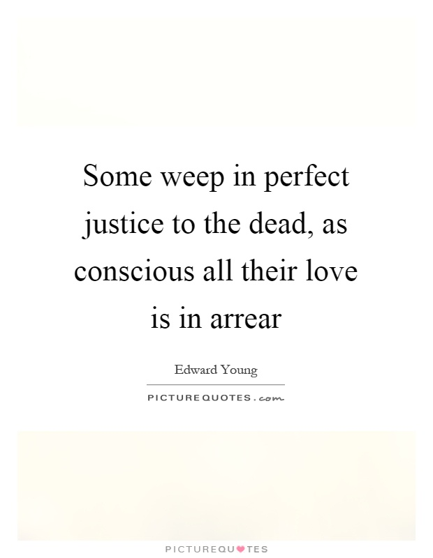 Some weep in perfect justice to the dead, as conscious all their love is in arrear Picture Quote #1