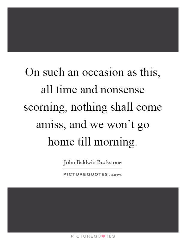 On such an occasion as this, all time and nonsense scorning, nothing shall come amiss, and we won't go home till morning Picture Quote #1