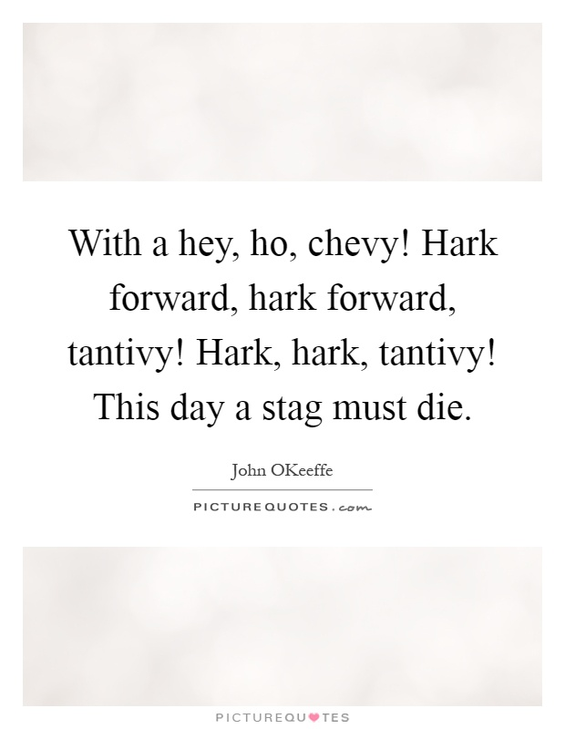 With a hey, ho, chevy! Hark forward, hark forward, tantivy! Hark, hark, tantivy! This day a stag must die Picture Quote #1