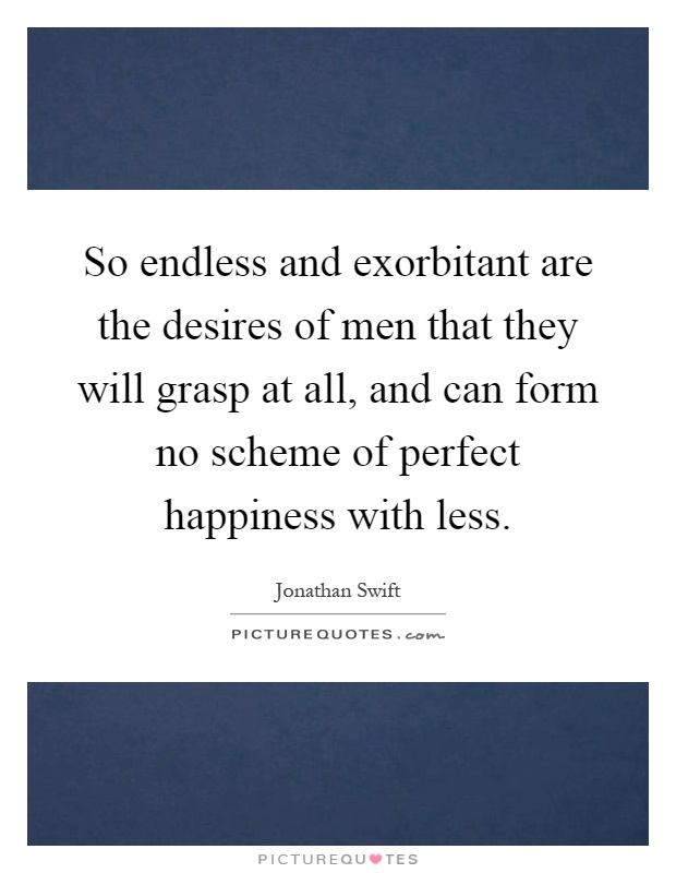 So endless and exorbitant are the desires of men that they will grasp at all, and can form no scheme of perfect happiness with less Picture Quote #1