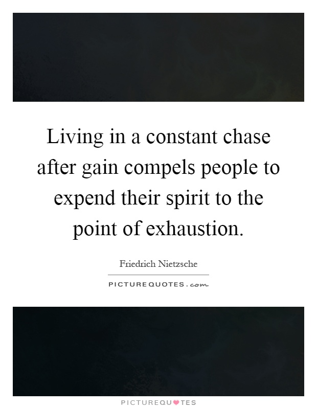 Living in a constant chase after gain compels people to expend their spirit to the point of exhaustion Picture Quote #1
