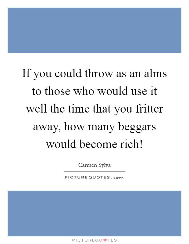 If you could throw as an alms to those who would use it well the time that you fritter away, how many beggars would become rich! Picture Quote #1